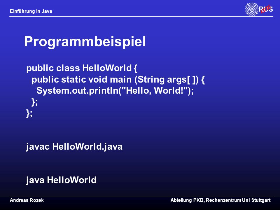 Programmbeispiel public class HelloWorld { public static void main (String args[ ]) { System.out.println( Hello, World! ); }; };